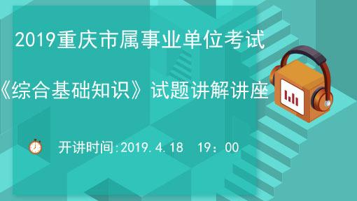 2019重庆市属事业单位考试——《综合基础知识》历年真题指导讲座