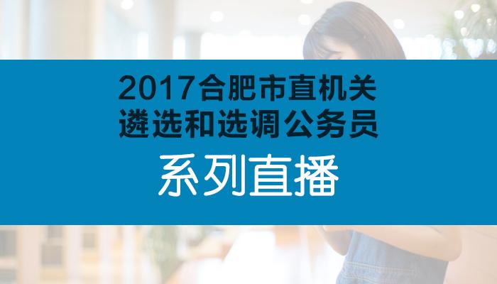 2017合肥市直机关遴选和选调公务员系列直播